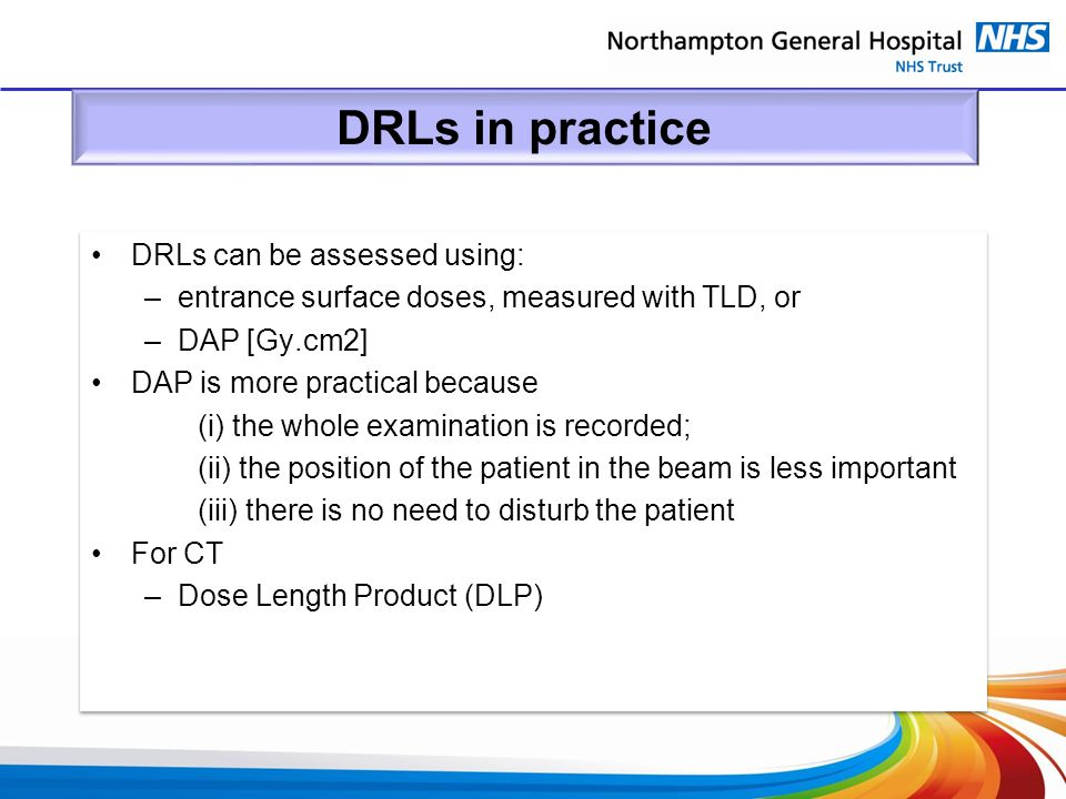 DRLs in practice DRLs can be assessed using: –entrance surface doses, measured with TLD, or –DAP [Gy.cm2] DAP is more practical because (i) the whole