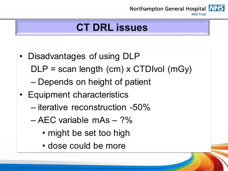 CT DRL issues Disadvantages of using DLP DLP = scan length (cm) x CTDIvol (mGy) –Depends on height of patient Equipment characteristics –iterative rec
