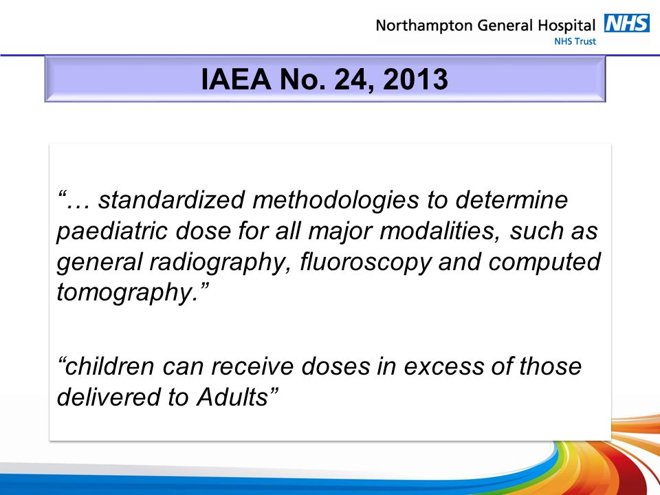 "IAEA No. 24, 2013 ""… standardized methodologies to determine paediatric dose for all major modalities, such as general radiography, fluoroscopy and co"