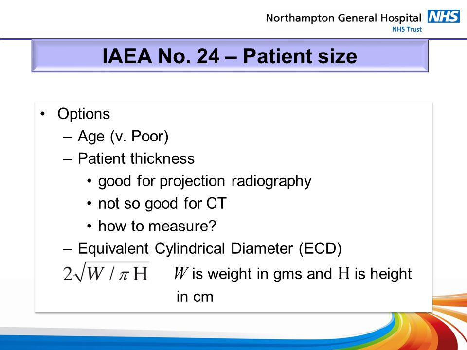 IAEA No. 24 – Patient size Options –Age (v. Poor) –Patient thickness good for projection radiography not so good for CT how to measure? –Equivalent Cy