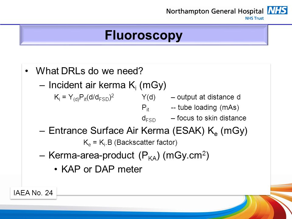 Fluoroscopy What DRLs do we need? –Incident air kerma K i (mGy) K i = Y (d) P it (d/d FSD ) 2 Y(d) – output at distance d P it -- tube loading (mAs) d