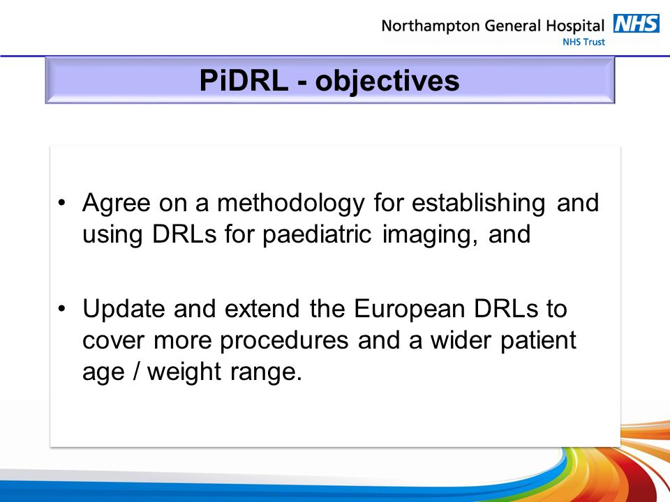 PiDRL - objectives Agree on a methodology for establishing and using DRLs for paediatric imaging, and Update and extend the European DRLs to cover mor