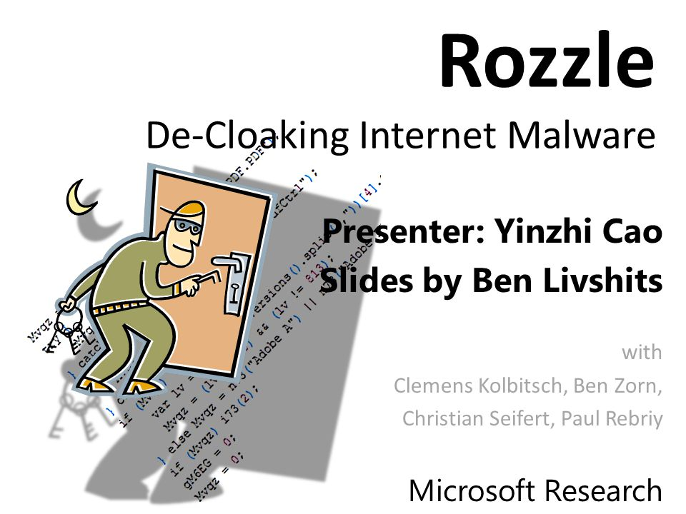 Rozzle De-Cloaking Internet Malware Presenter: Yinzhi Cao Slides by Ben Livshits with Clemens Kolbitsch, Ben Zorn, Christian Seifert, Paul Rebriy Microsoft Research