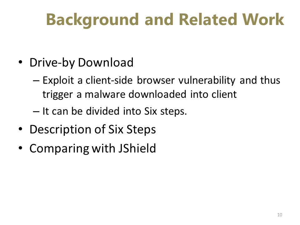 Background and Related Work Drive-by Download – Exploit a client-side browser vulnerability and thus trigger a malware downloaded into client – It can be divided into Six steps.