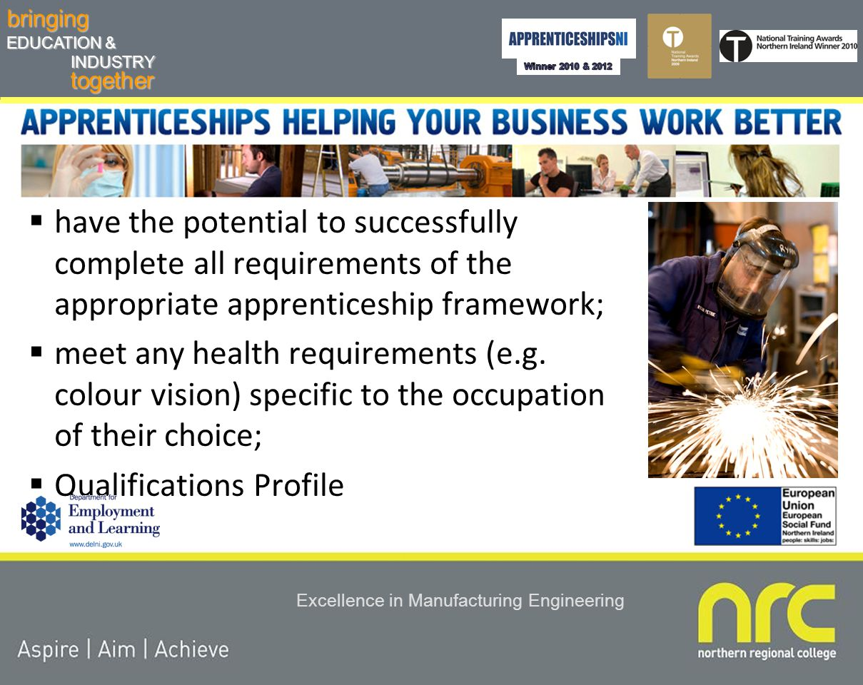 togetherbringing EDUCATION & INDUSTRY Excellence in Manufacturing Engineering Candidate Eligibility - a person must be:  in or about to take up permanent remunerative employment with a Northern Ireland-based company  contracted to work a minimum of 21 hours per week