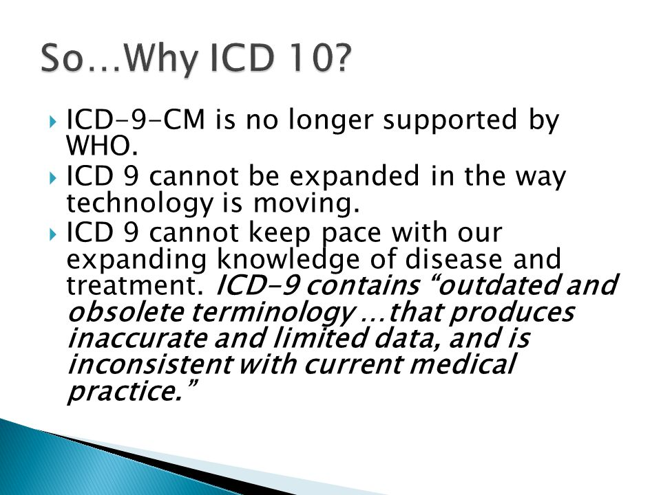  ICD-9-CM is no longer supported by WHO.  ICD 9 cannot be expanded in the way technology is moving.  ICD 9 cannot keep pace with our expanding know