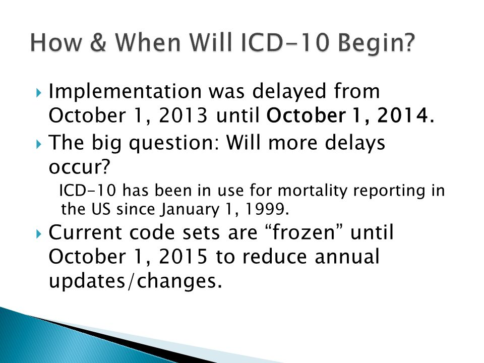  Implementation was delayed from October 1, 2013 until October 1, 2014.  The big question: Will more delays occur? ICD-10 has been in use for mortal