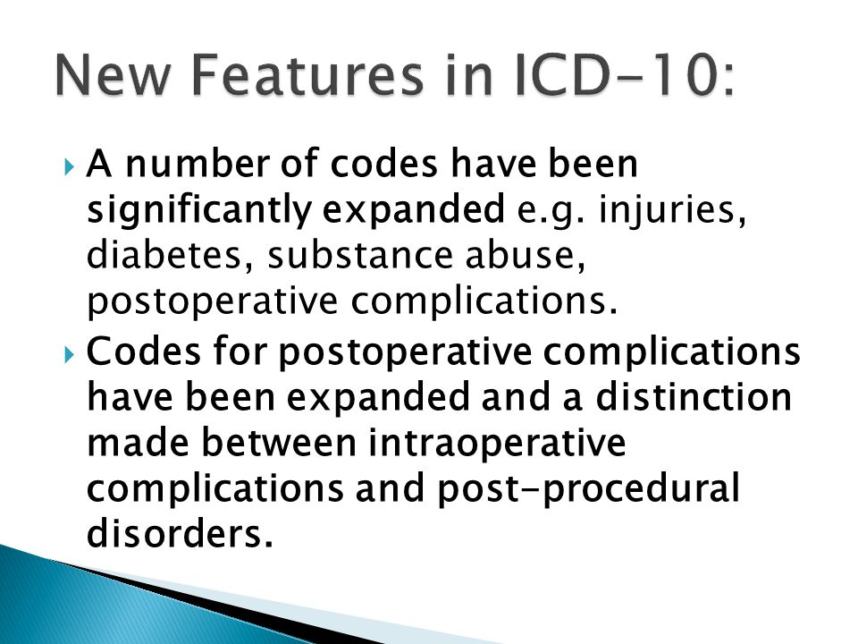  A number of codes have been significantly expanded e.g. injuries, diabetes, substance abuse, postoperative complications.  Codes for postoperative