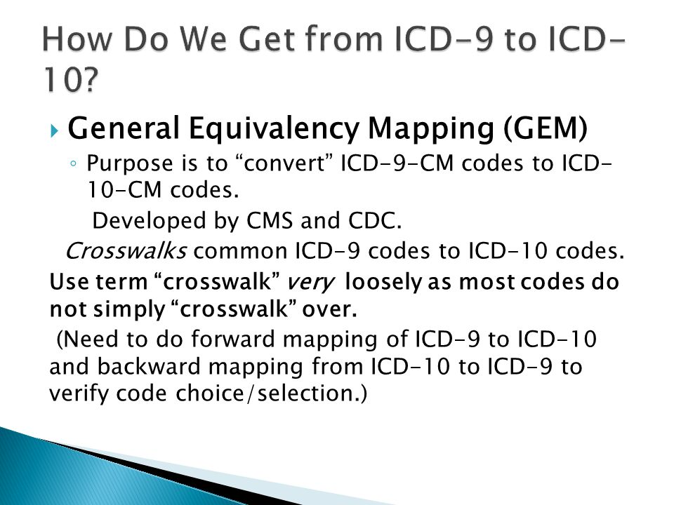 """ General Equivalency Mapping (GEM) ◦ Purpose is to """"convert"""" ICD-9-CM codes to ICD- 10-CM codes. Developed by CMS and CDC. Crosswalks common ICD-9 co"""