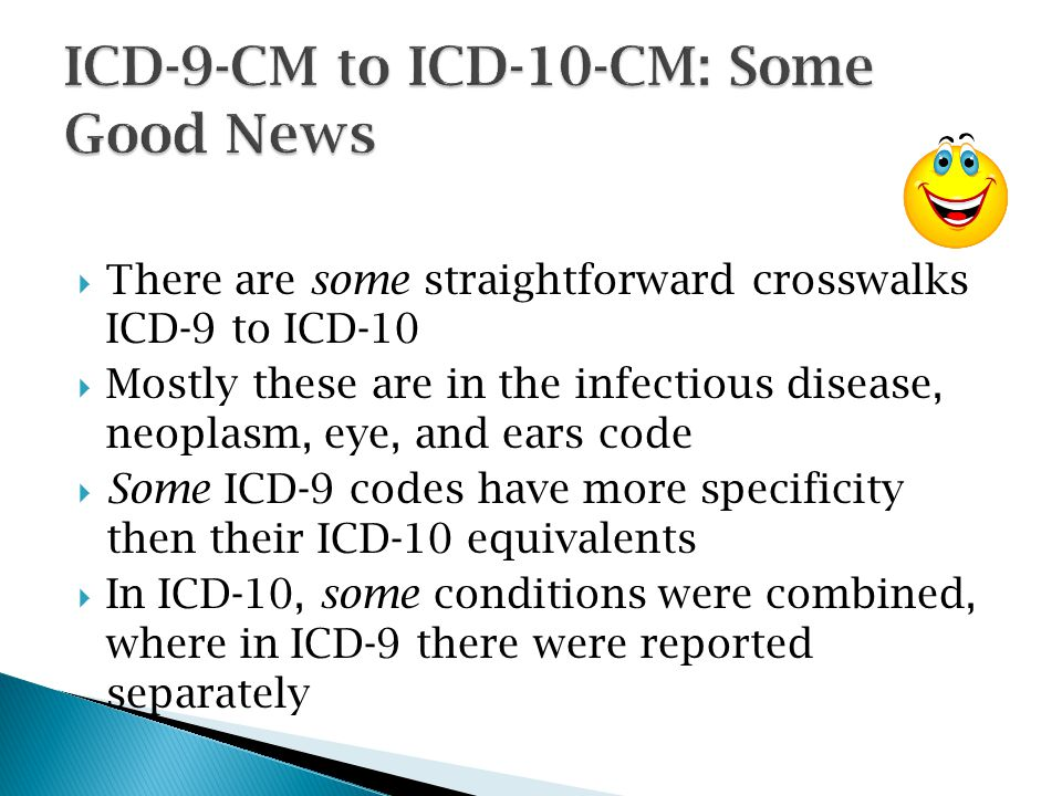  There are some straightforward crosswalks ICD-9 to ICD-10  Mostly these are in the infectious disease, neoplasm, eye, and ears code  Some ICD-9 co
