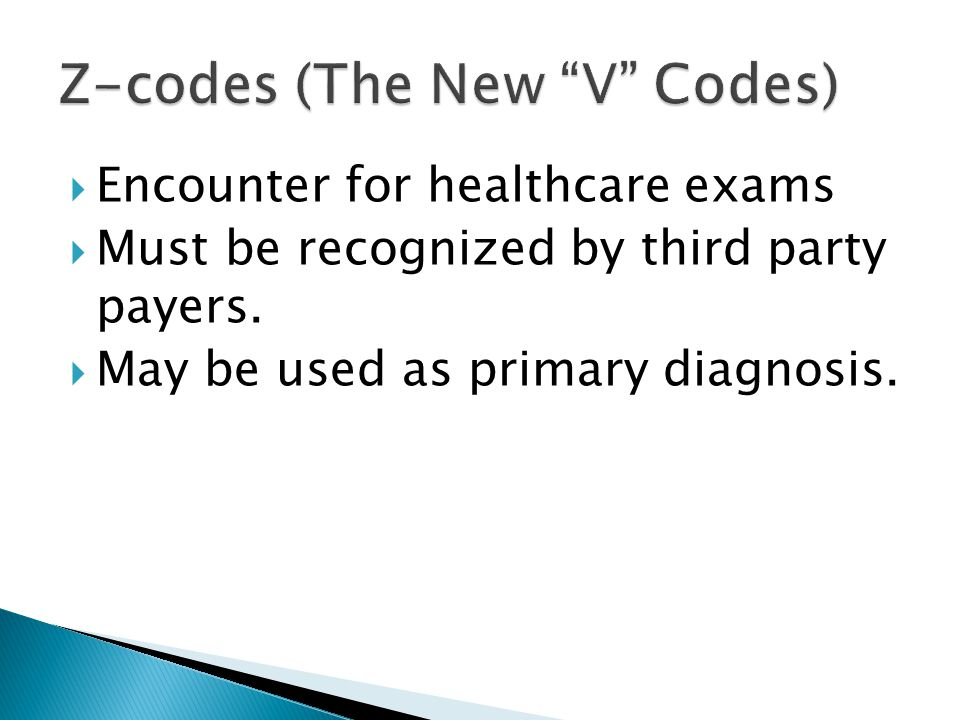  Encounter for healthcare exams  Must be recognized by third party payers.  May be used as primary diagnosis.