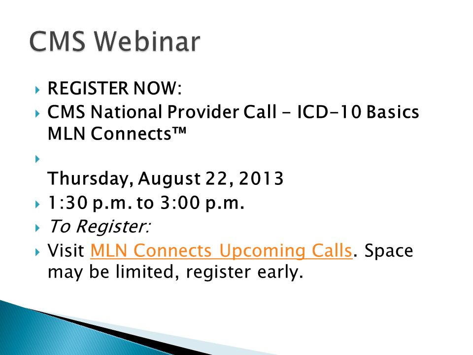  REGISTER NOW:  CMS National Provider Call - ICD-10 Basics MLN Connects™  Thursday, August 22, 2013  1:30 p.m. to 3:00 p.m.  To Register:  Visit