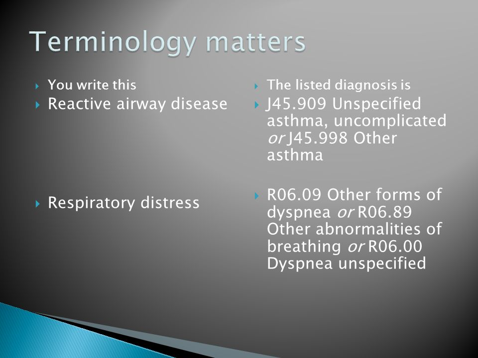  You write this  Reactive airway disease  Respiratory distress  The listed diagnosis is  J45.909 Unspecified asthma, uncomplicated or J45.998 Oth