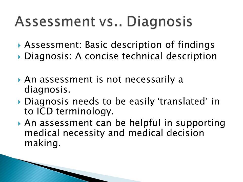  Assessment: Basic description of findings  Diagnosis: A concise technical description  An assessment is not necessarily a diagnosis.  Diagnosis n