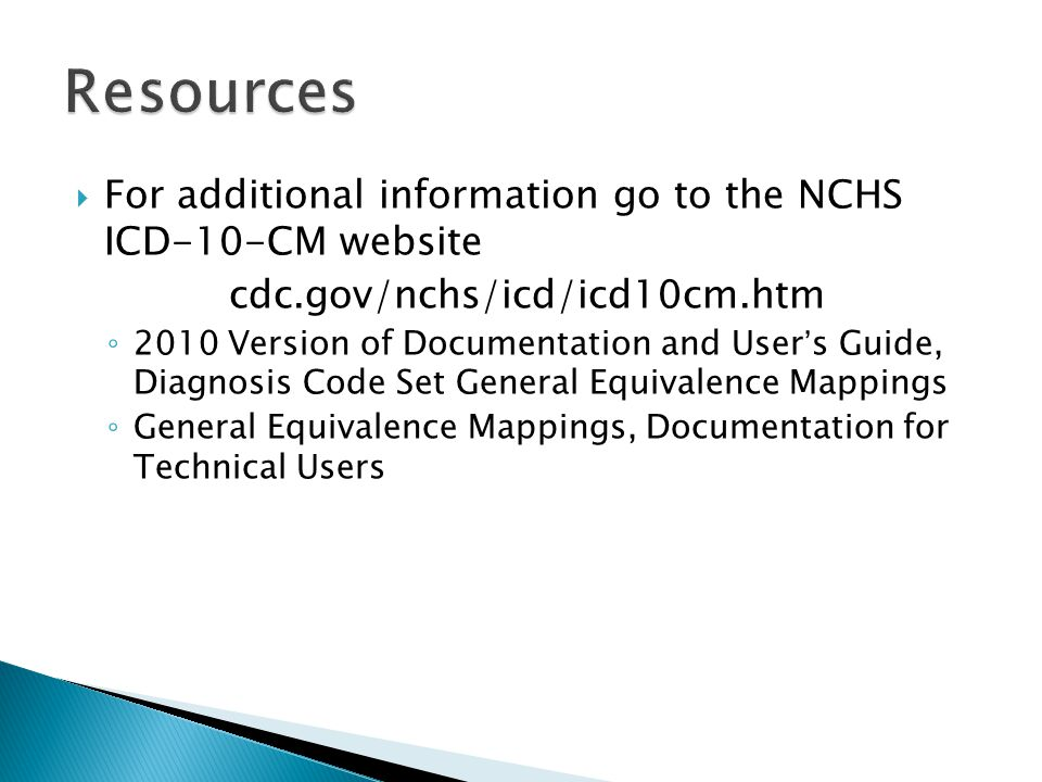 Resources  For additional information go to the NCHS ICD-10-CM website cdc.gov/nchs/icd/icd10cm.htm ◦ 2010 Version of Documentation and User's Guide,