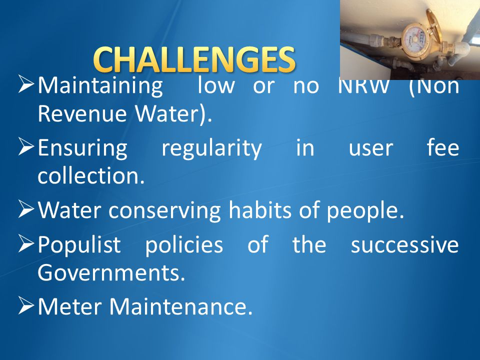  Maintaining low or no NRW (Non Revenue Water).  Ensuring regularity in user fee collection.