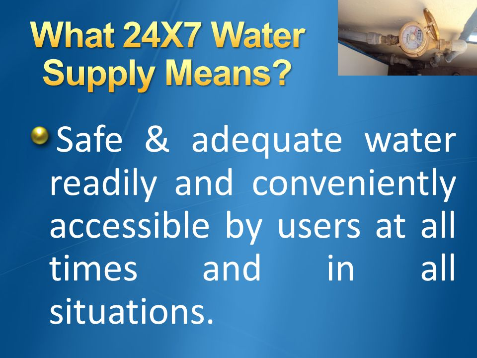 Safe & adequate water readily and conveniently accessible by users at all times and in all situations.