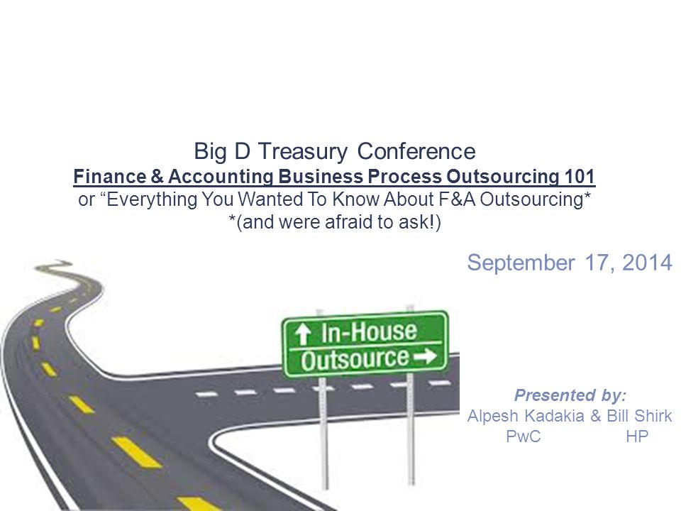 "Big D Treasury Conference Finance & Accounting Business Process Outsourcing 101 or ""Everything You Wanted To Know About F&A Outsourcing* *(and were af"