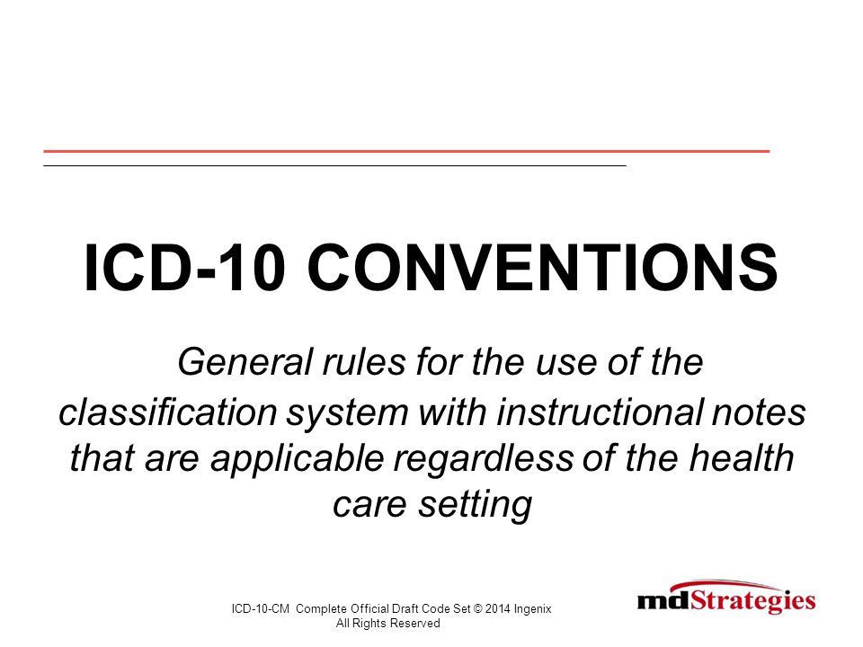 ICD-10 CONVENTIONS General rules for the use of the classification system with instructional notes that are applicable regardless of the health care setting ICD-10-CM Complete Official Draft Code Set © 2014 Ingenix All Rights Reserved
