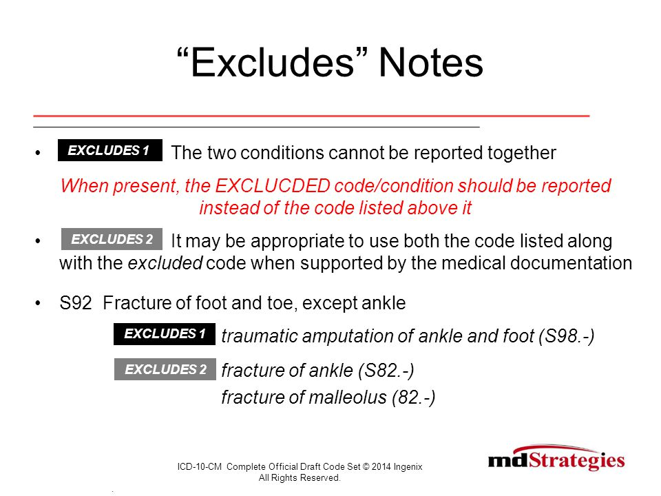 Excludes Notes The two conditions cannot be reported together When present, the EXCLUCDED code/condition should be reported instead of the code listed above it It may be appropriate to use both the code listed along with the excluded code when supported by the medical documentation S92 Fracture of foot and toe, except ankle traumatic amputation of ankle and foot (S98.-) fracture of ankle (S82.-) fracture of malleolus (82.-) ICD-10-CM Complete Official Draft Code Set © 2014 Ingenix All Rights Reserved..