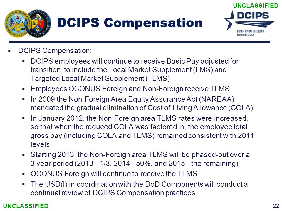 UNCLASSIFIED DCIPS Compensation  DCIPS Compensation:  DCIPS employees will continue to receive Basic Pay adjusted for transition, to include the Loc