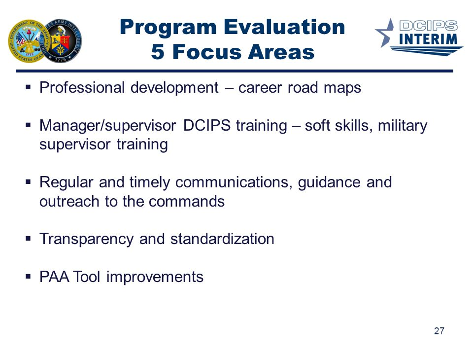 Program Evaluation 5 Focus Areas 27  Professional development – career road maps  Manager/supervisor DCIPS training – soft skills, military supervis