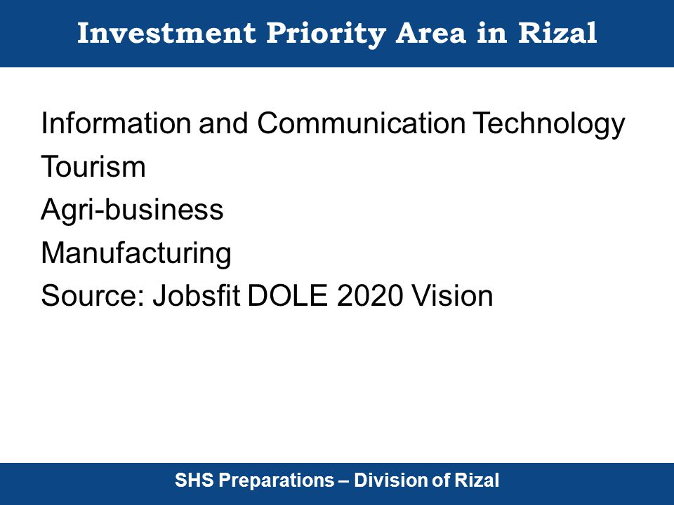 SHS Preparations – Division of Rizal Investment Priority Area in Rizal Information and Communication Technology Tourism Agri-business Manufacturing Source: Jobsfit DOLE 2020 Vision