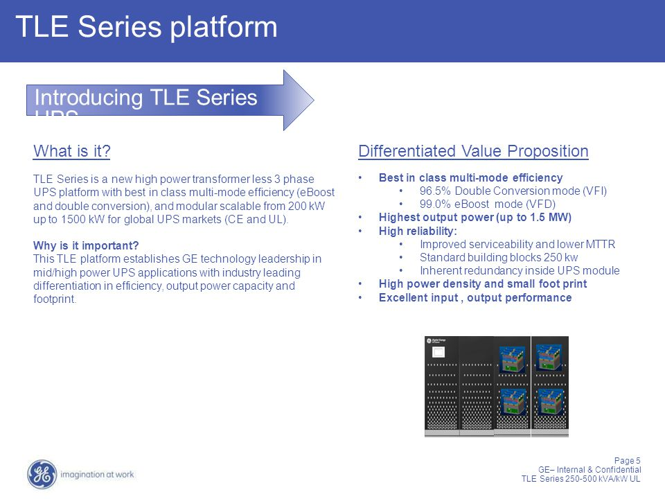 Page 5 GE– Internal & Confidential TLE Series 250-500 kVA/kW UL TLE Series platform Introducing TLE Series UPS What is it? TLE Series is a new high po