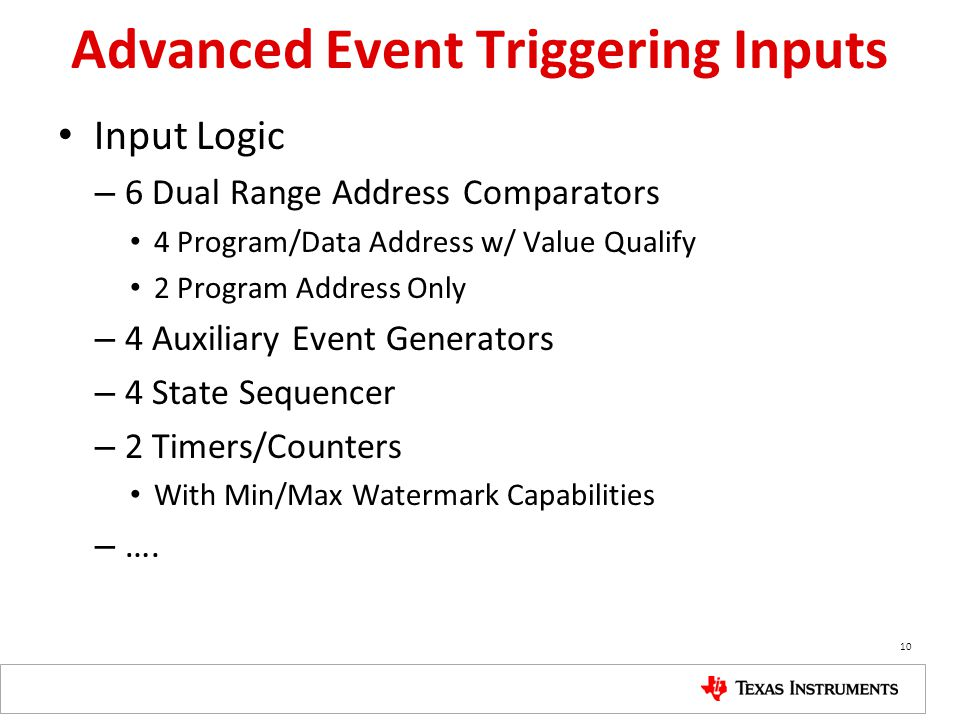 Advanced Event Triggering Inputs Input Logic – 6 Dual Range Address Comparators 4 Program/Data Address w/ Value Qualify 2 Program Address Only – 4 Auxiliary Event Generators – 4 State Sequencer – 2 Timers/Counters With Min/Max Watermark Capabilities – ….