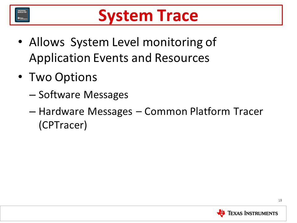 System Trace Allows System Level monitoring of Application Events and Resources Two Options – Software Messages – Hardware Messages – Common Platform Tracer (CPTracer) 15