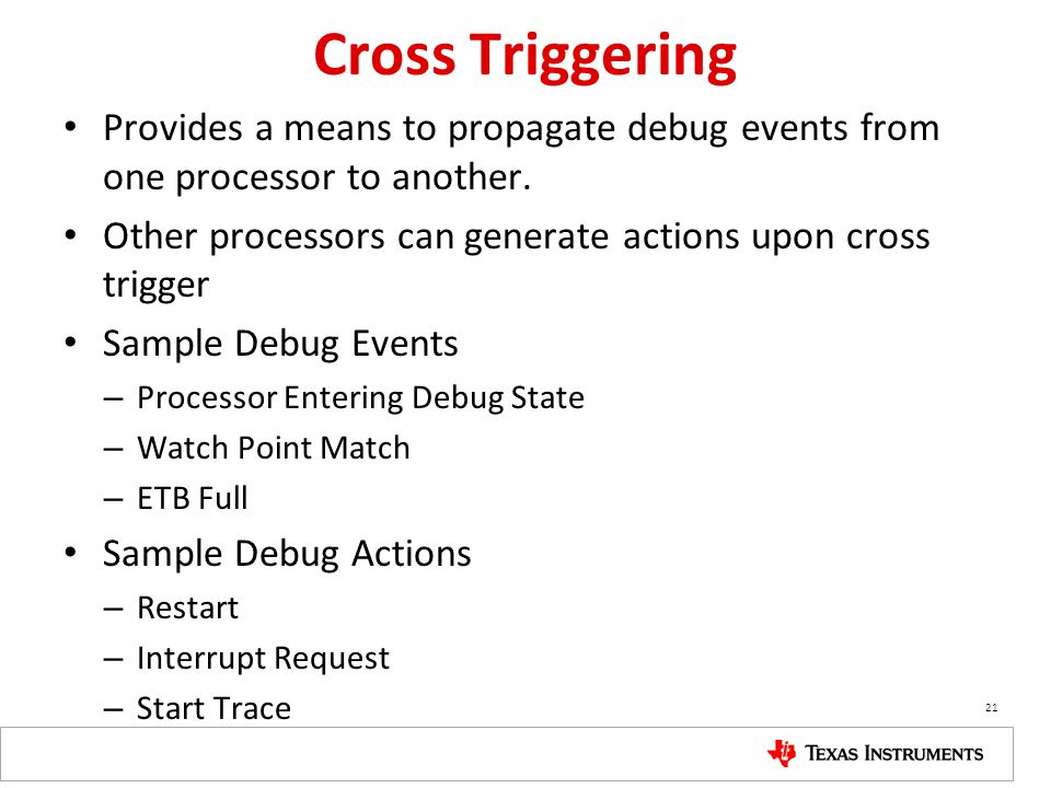 Cross Triggering Provides a means to propagate debug events from one processor to another.