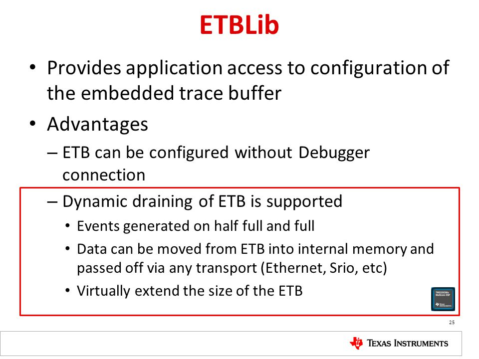 ETBLib Provides application access to configuration of the embedded trace buffer Advantages – ETB can be configured without Debugger connection – Dynamic draining of ETB is supported Events generated on half full and full Data can be moved from ETB into internal memory and passed off via any transport (Ethernet, Srio, etc) Virtually extend the size of the ETB 25