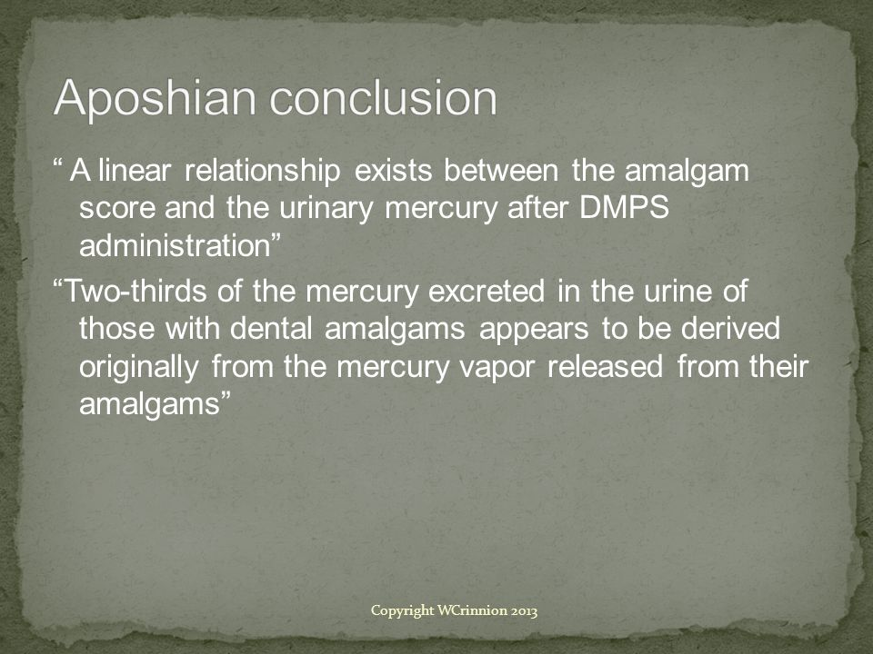 A linear relationship exists between the amalgam score and the urinary mercury after DMPS administration Two-thirds of the mercury excreted in the urine of those with dental amalgams appears to be derived originally from the mercury vapor released from their amalgams Copyright WCrinnion 2013