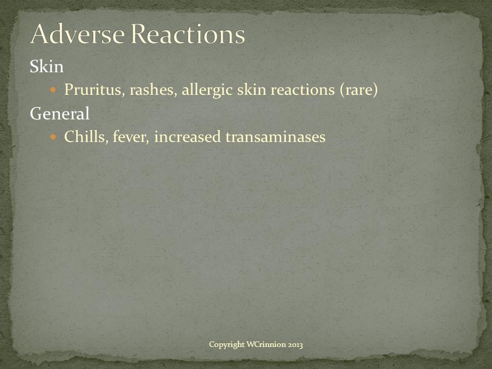 Skin Pruritus, rashes, allergic skin reactions (rare) General Chills, fever, increased transaminases Copyright WCrinnion 2013