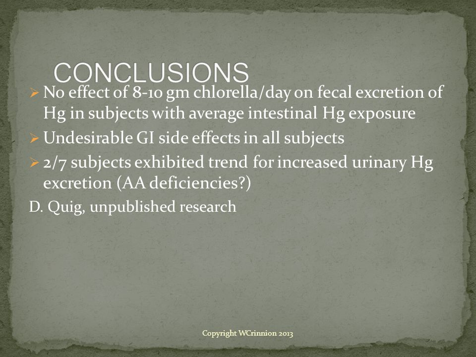  No effect of 8-10 gm chlorella/day on fecal excretion of Hg in subjects with average intestinal Hg exposure  Undesirable GI side effects in all subjects  2/7 subjects exhibited trend for increased urinary Hg excretion (AA deficiencies?) D.