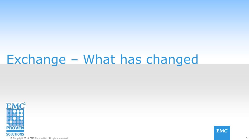3© Copyright 2014 EMC Corporation. All rights reserved. Exchange – What has changed