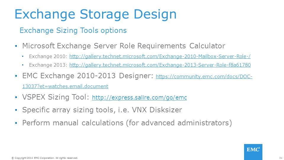 34© Copyright 2014 EMC Corporation. All rights reserved. Exchange Storage Design Microsoft Exchange Server Role Requirements Calculator Exchange 2010: