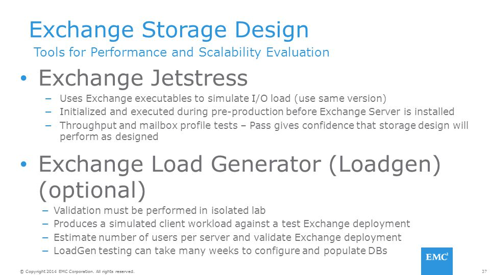 37© Copyright 2014 EMC Corporation. All rights reserved. Exchange Storage Design Exchange Jetstress −Uses Exchange executables to simulate I/O load (u