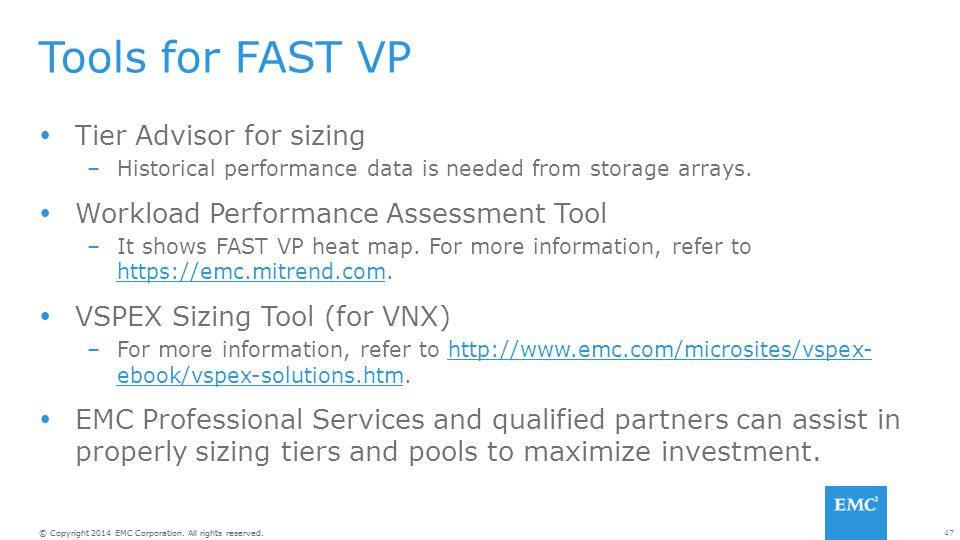 47© Copyright 2014 EMC Corporation. All rights reserved. Tools for FAST VP  Tier Advisor for sizing –Historical performance data is needed from stora