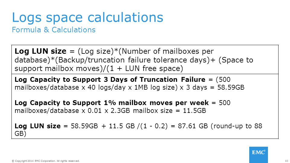 93© Copyright 2014 EMC Corporation. All rights reserved. Formula & Calculations Logs space calculations Log LUN size = (Log size)*(Number of mailboxes