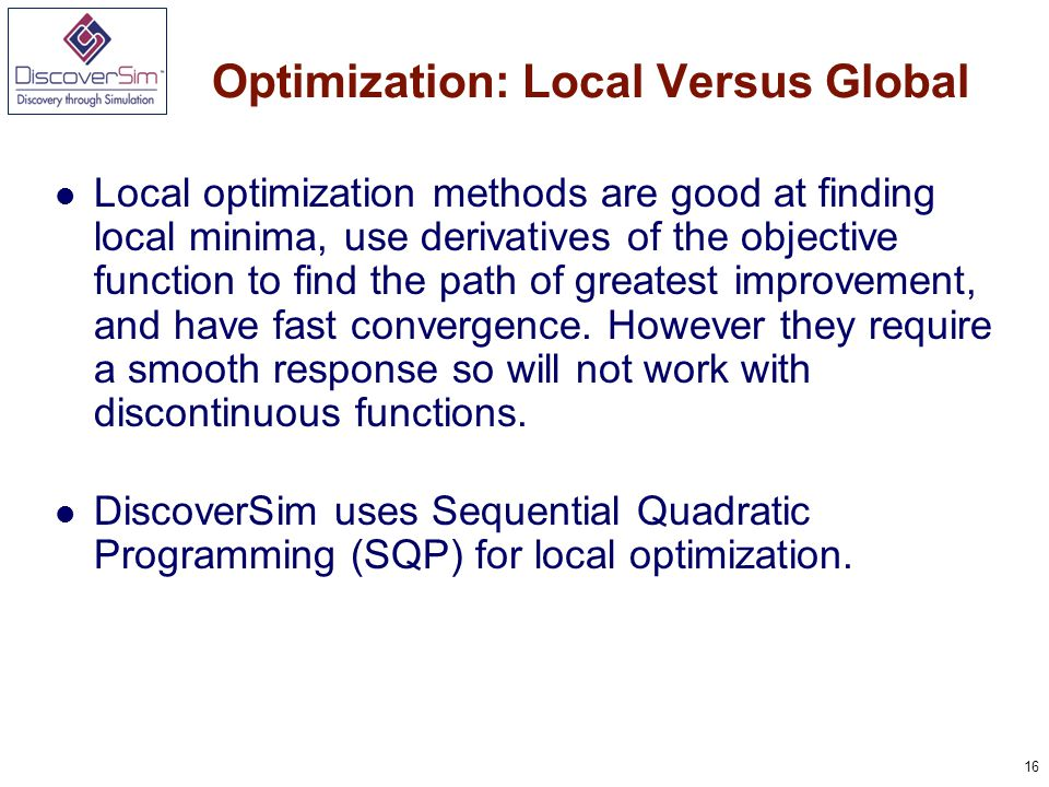 16 Optimization: Local Versus Global Local optimization methods are good at finding local minima, use derivatives of the objective function to find the path of greatest improvement, and have fast convergence.