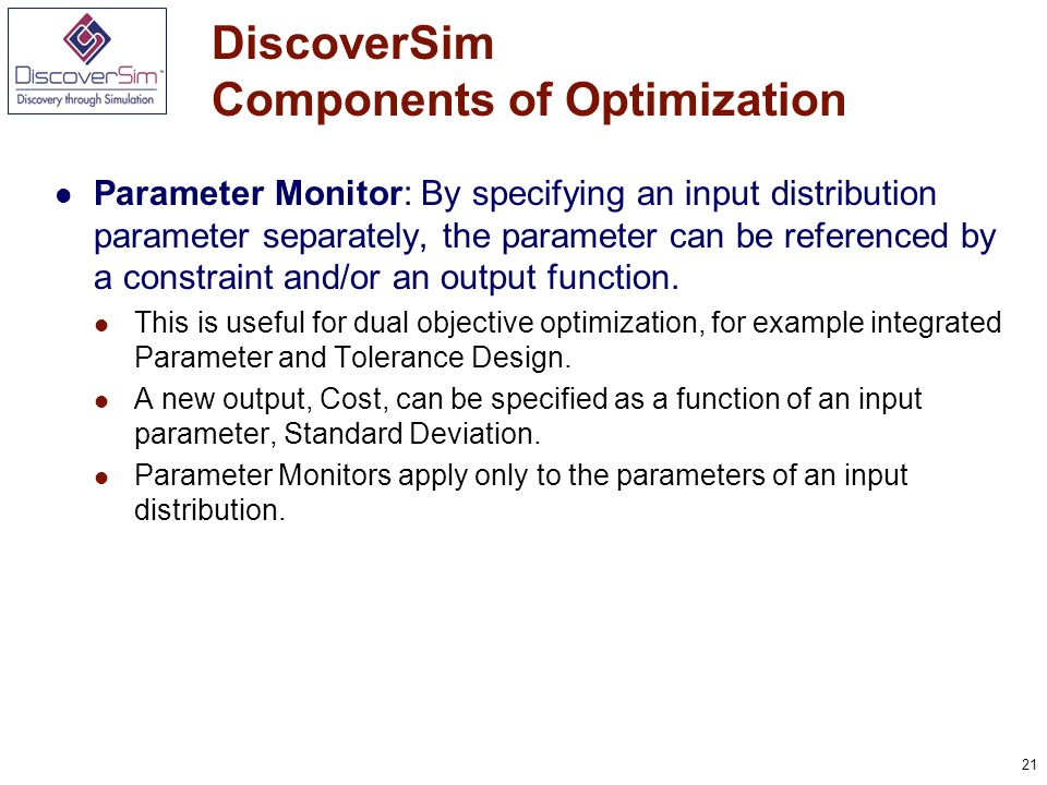 21 DiscoverSim Components of Optimization Parameter Monitor: By specifying an input distribution parameter separately, the parameter can be referenced by a constraint and/or an output function.