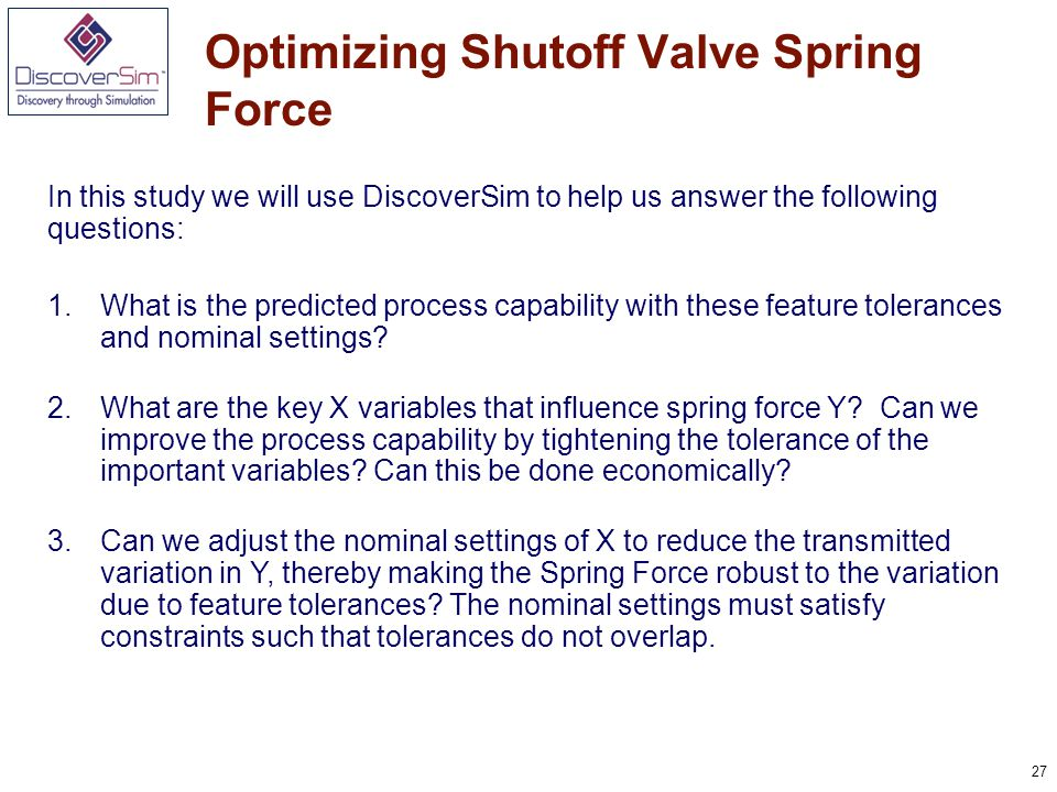 27 Optimizing Shutoff Valve Spring Force In this study we will use DiscoverSim to help us answer the following questions: 1.What is the predicted process capability with these feature tolerances and nominal settings.