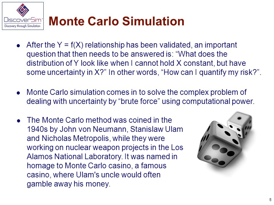 8 Monte Carlo Simulation After the Y = f(X) relationship has been validated, an important question that then needs to be answered is: What does the distribution of Y look like when I cannot hold X constant, but have some uncertainty in X In other words, How can I quantify my risk .
