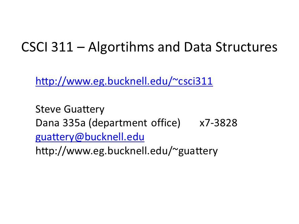 CSCI 311 – Algortihms and Data Structures http://www.eg.bucknell.edu/~csci311 Steve Guattery Dana 335a (department office) x7-3828 guattery@bucknell.edu http://www.eg.bucknell.edu/~guattery