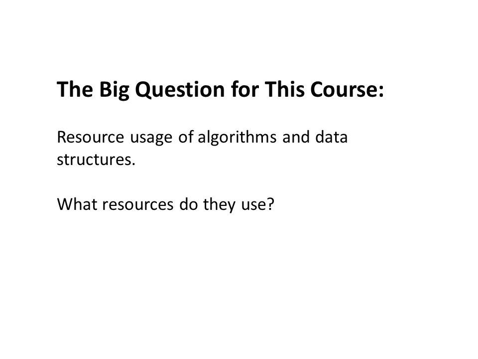 The Big Question for This Course: Resource usage of algorithms and data structures.