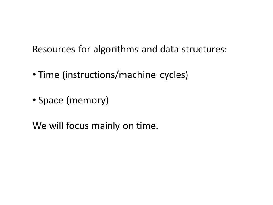 Resources for algorithms and data structures: Time (instructions/machine cycles) Space (memory) We will focus mainly on time.