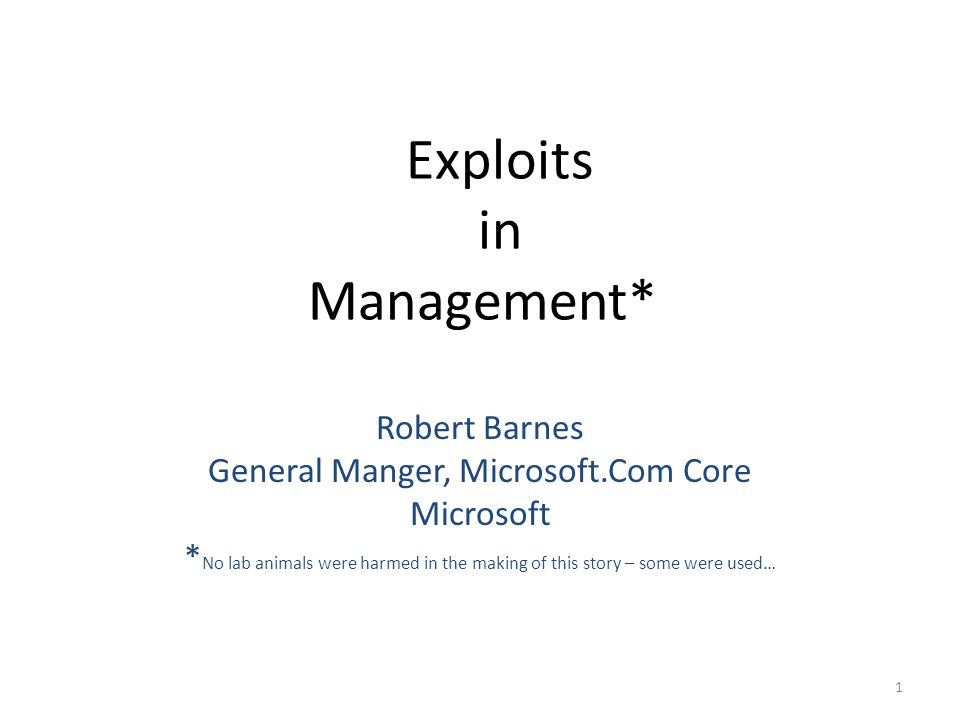 Exploits in Management* Robert Barnes General Manger, Microsoft.Com Core Microsoft * No lab animals were harmed in the making of this story – some were used… 1