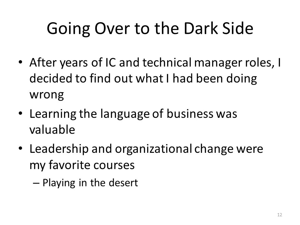 Going Over to the Dark Side After years of IC and technical manager roles, I decided to find out what I had been doing wrong Learning the language of business was valuable Leadership and organizational change were my favorite courses – Playing in the desert 12