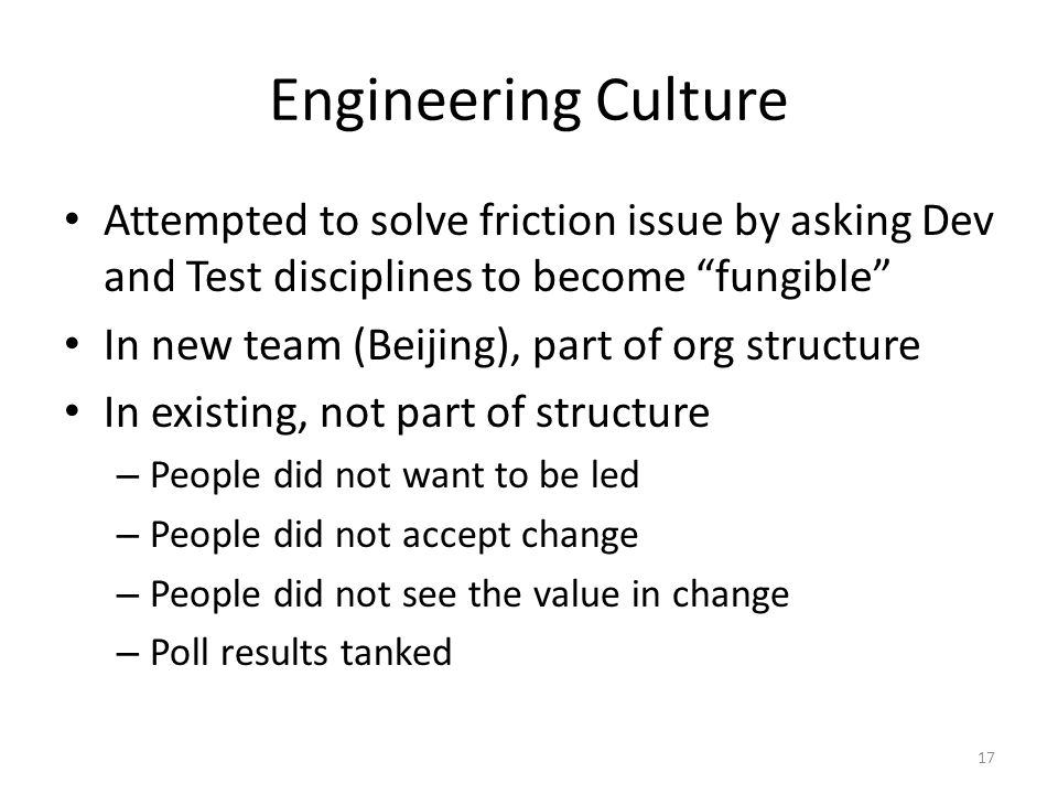 Engineering Culture Attempted to solve friction issue by asking Dev and Test disciplines to become fungible In new team (Beijing), part of org structure In existing, not part of structure – People did not want to be led – People did not accept change – People did not see the value in change – Poll results tanked 17